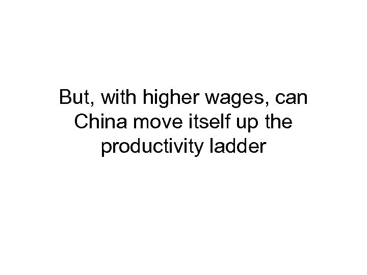 But, with higher wages, can China move itself up the productivity ladder