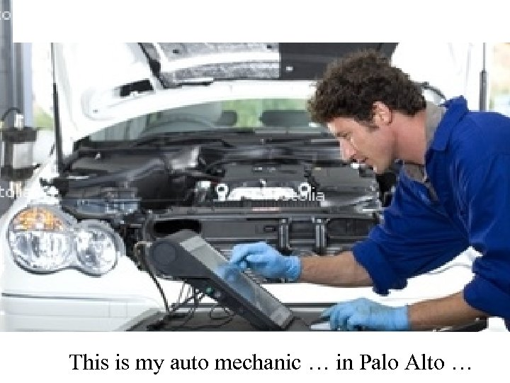 This is my auto mechanic … in Palo Alto …