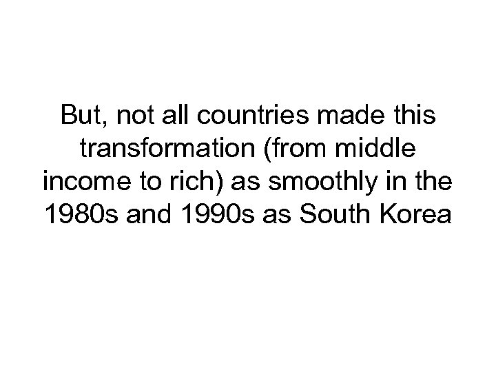 But, not all countries made this transformation (from middle income to rich) as smoothly