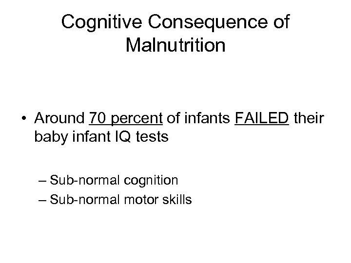 Cognitive Consequence of Malnutrition • Around 70 percent of infants FAILED their baby infant