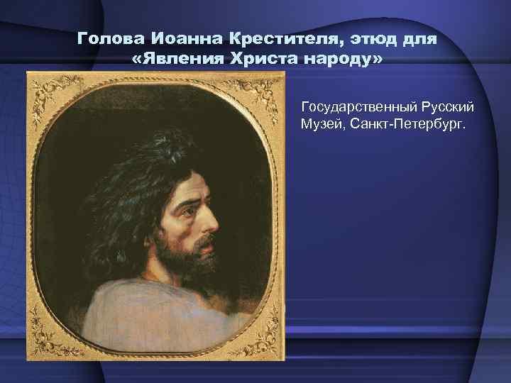 Голова Иоанна Крестителя, этюд для «Явления Христа народу» Государственный Русский Музей, Санкт-Петербург.