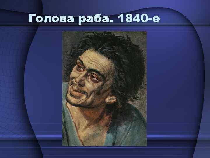Голова раба. 1840 -е