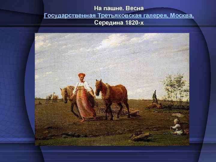 На пашне. Весна Государственная Третьяковская галерея, Москва. Середина 1820 -х