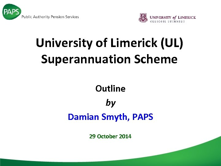 University of Limerick (UL) Superannuation Scheme Outline by Damian Smyth, PAPS 29 October 2014