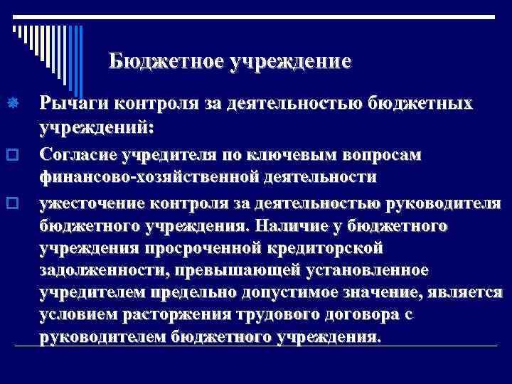 Бюджетное учреждение ¯ Рычаги контроля за деятельностью бюджетных учреждений: o Согласие учредителя по ключевым