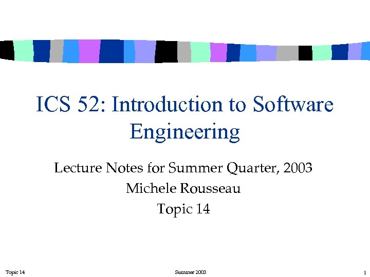 ICS 52: Introduction to Software Engineering Lecture Notes for Summer Quarter, 2003 Michele Rousseau