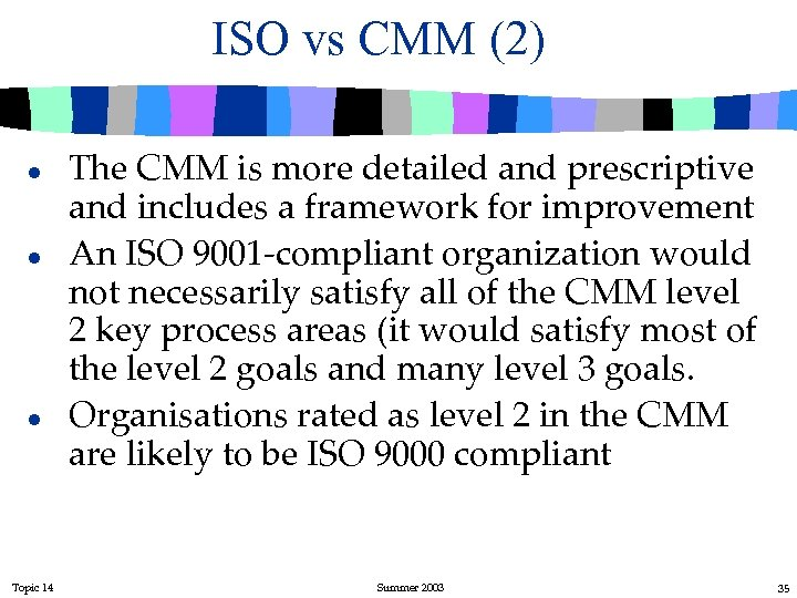 ISO vs CMM (2) l l l Topic 14 The CMM is more detailed