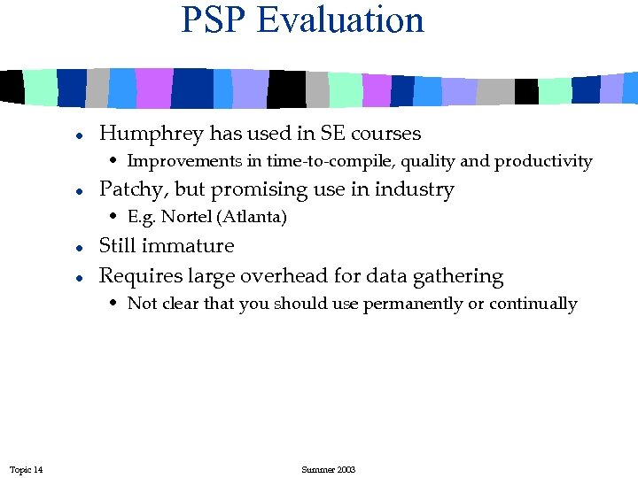 PSP Evaluation l Humphrey has used in SE courses • Improvements in time-to-compile, quality