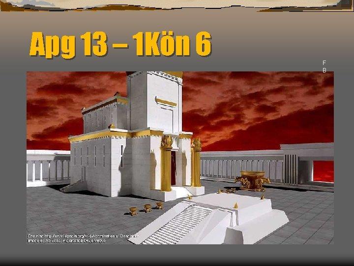 Apg 13 – 1 Kön 6 F B
