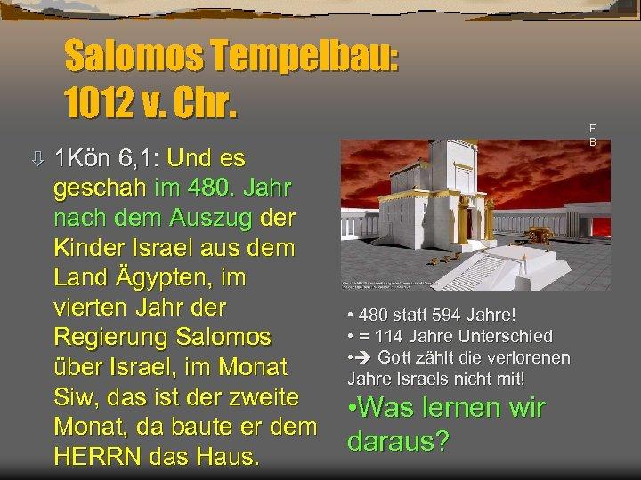 Salomos Tempelbau: 1012 v. Chr. ò 1 Kön 6, 1: Und es geschah im