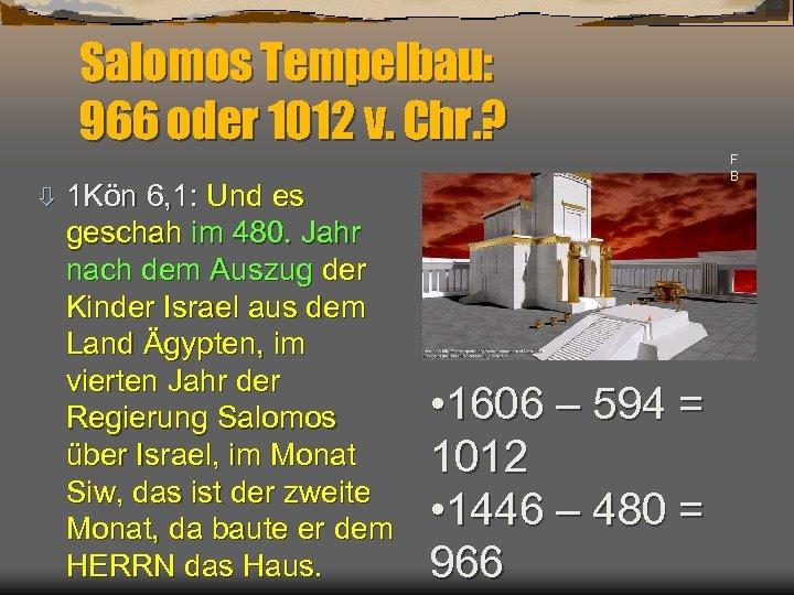 Salomos Tempelbau: 966 oder 1012 v. Chr. ? ò 1 Kön 6, 1: Und