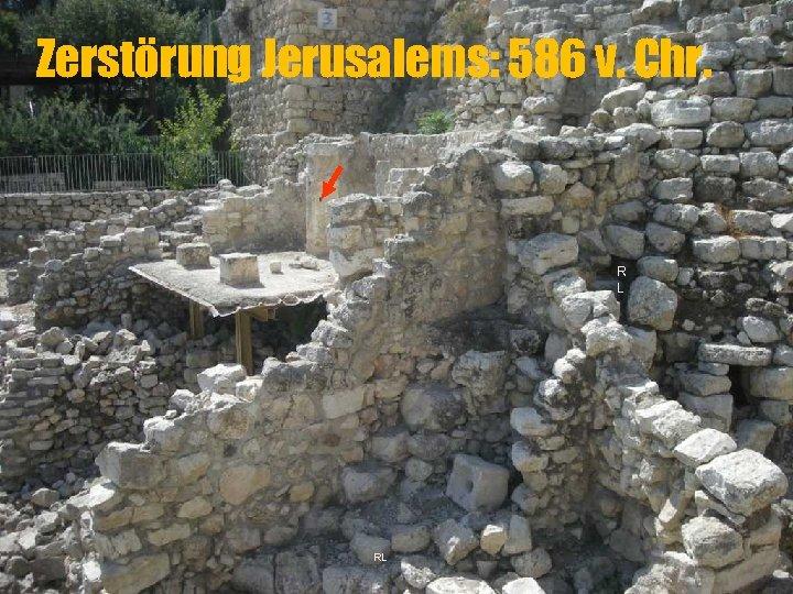 Zerstörung Jerusalems: 586 v. Chr. R L RL