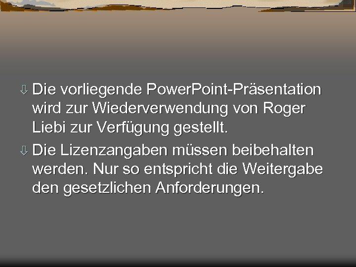 ò Die vorliegende Power. Point-Präsentation wird zur Wiederverwendung von Roger Liebi zur Verfügung gestellt.