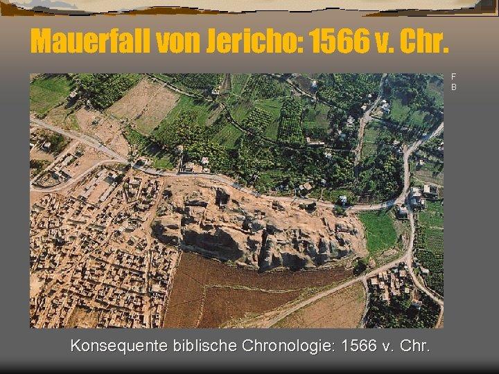 Mauerfall von Jericho: 1566 v. Chr. F B Konsequente biblische Chronologie: 1566 v. Chr.