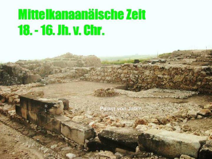 Mittelkanaanäische Zeit 18. - 16. Jh. v. Chr. R L Palast von Jabin