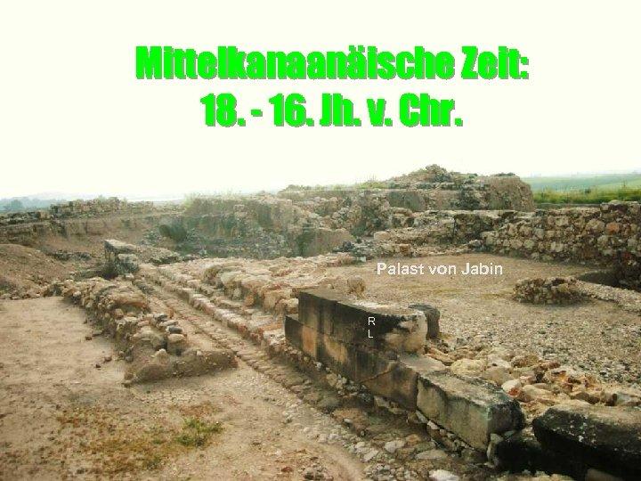 Mittelkanaanäische Zeit: 18. - 16. Jh. v. Chr. Palast von Jabin R L