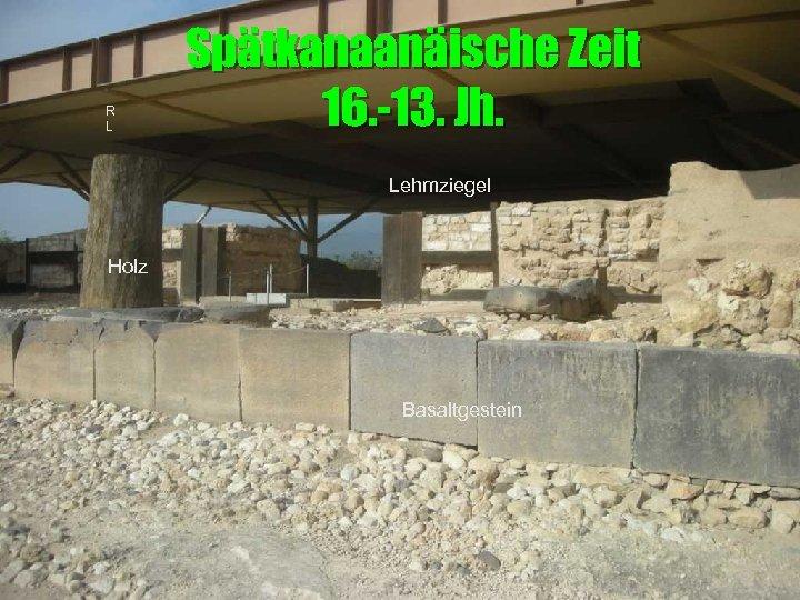 R L Spätkanaanäische Zeit 16. -13. Jh. Lehmziegel Holz Basaltgestein