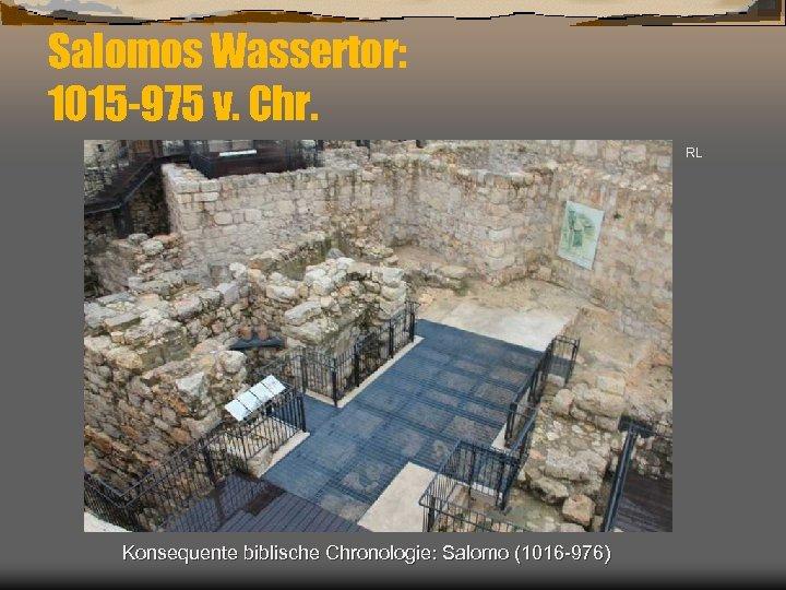 Salomos Wassertor: 1015 -975 v. Chr. RL Konsequente biblische Chronologie: Salomo (1016 -976)