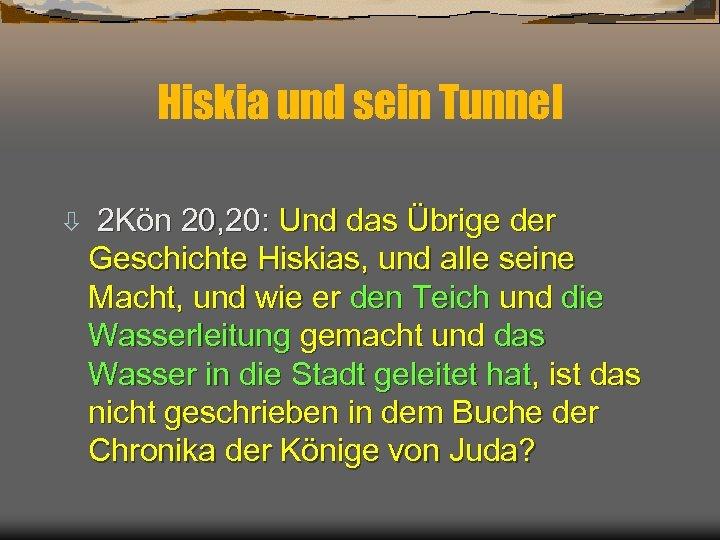 Hiskia und sein Tunnel ò 2 Kön 20, 20: Und das Übrige der Geschichte
