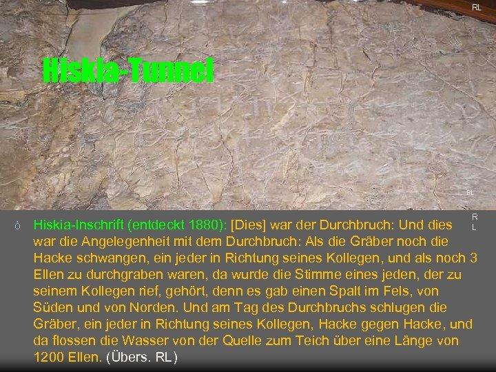 RL Hiskia-Tunnel PL ò R L Hiskia-Inschrift (entdeckt 1880): [Dies] war der Durchbruch: Und