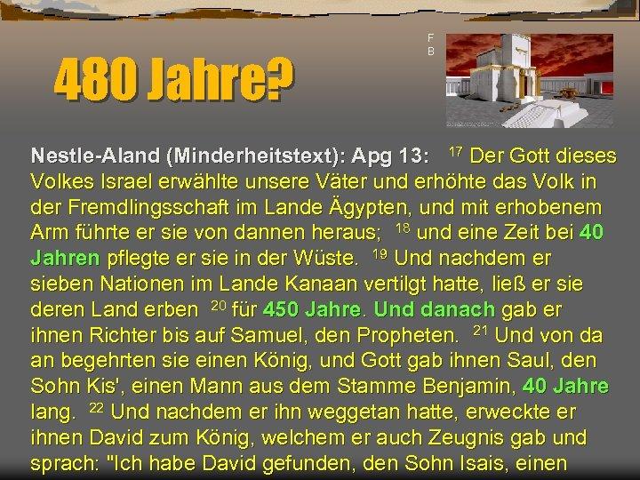 480 Jahre? F B Nestle-Aland (Minderheitstext): Apg 13: 17 Der Gott dieses Volkes Israel