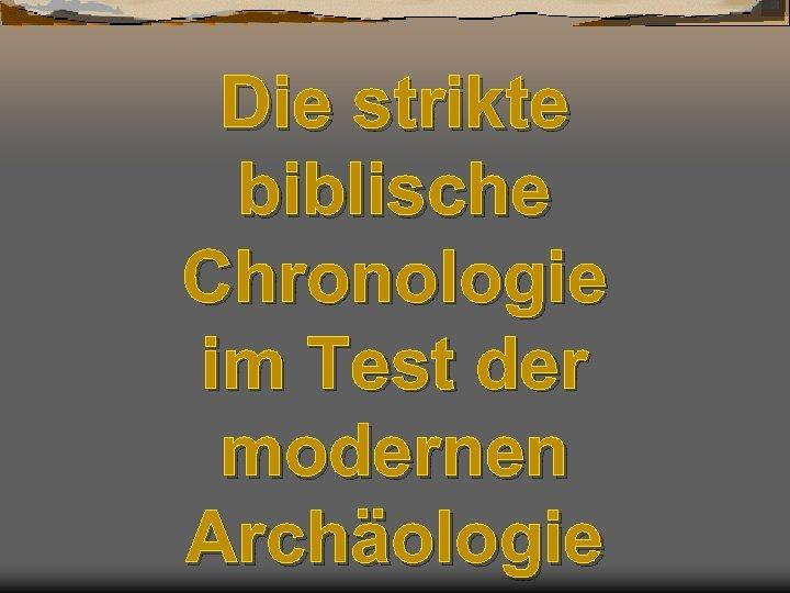 Die strikte biblische Chronologie im Test der modernen Archäologie
