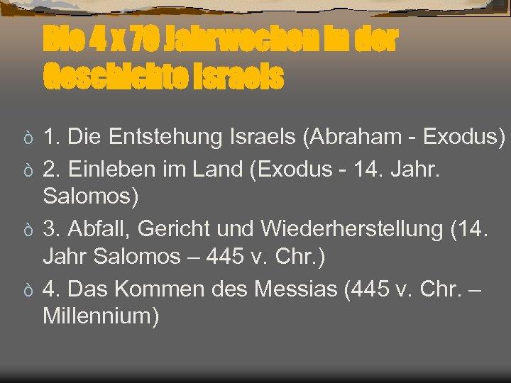 Die 4 x 70 Jahrwochen in der Geschichte Israels 1. Die Entstehung Israels (Abraham