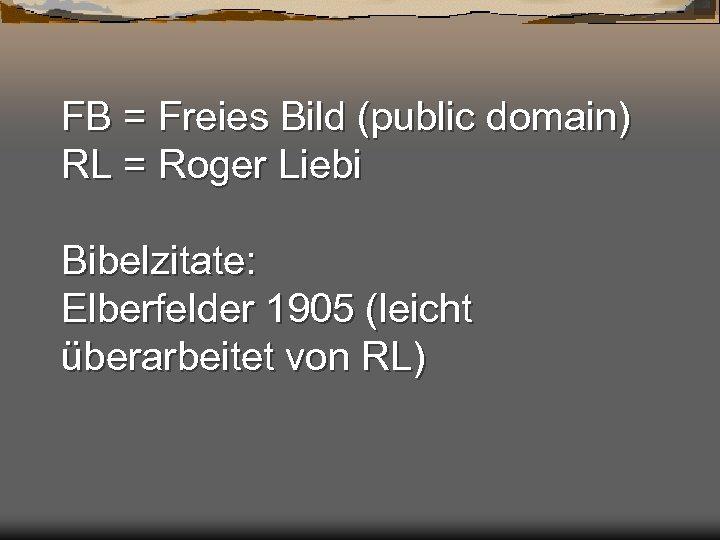 FB = Freies Bild (public domain) RL = Roger Liebi Bibelzitate: Elberfelder 1905 (leicht