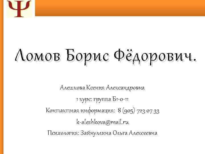 Ломов Борис Фёдорович. Алешкова Ксения Александровна 1 курс: группа Б 1 -0 -11 Контактная