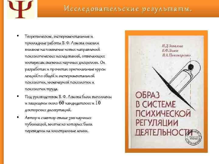 Исследовательские результаты. • • • Теоретические, экспериментальные и прикладные работы Б. Ф. Ломова оказали