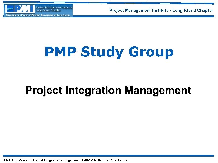 Project Management Institute - Long Island Chapter PMP Study Group Project Integration Management PMP