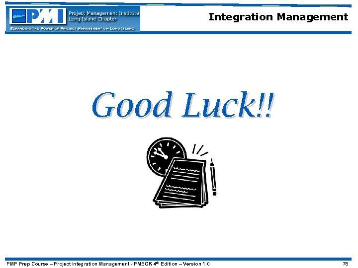 Integration Management Good Luck!! PMP Prep Course – Project Integration Management - PMBOK 4