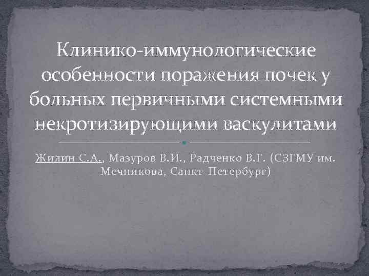 Клинико-иммунологические особенности поражения почек у больных первичными системными некротизирующими васкулитами Жилин С. А. ,
