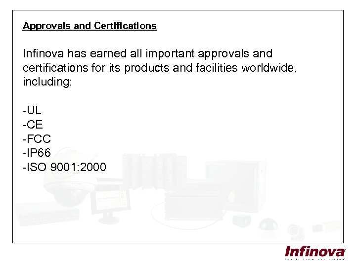 Approvals and Certifications Infinova has earned all important approvals and certifications for its products