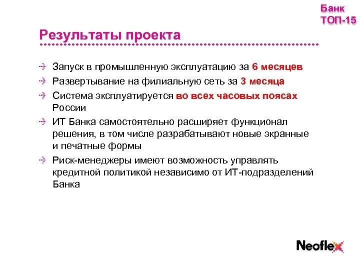 Банк ТОП-15 Результаты проекта Запуск в промышленную эксплуатацию за 6 месяцев Развертывание на филиальную
