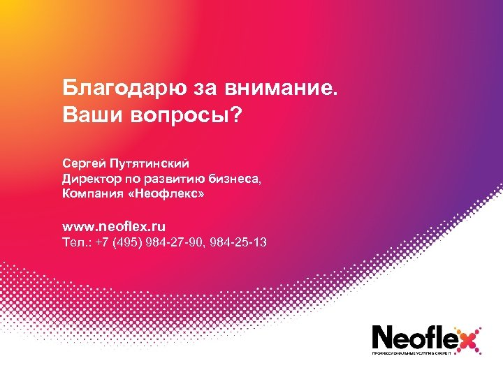 Благодарю за внимание. Ваши вопросы? Сергей Путятинский Директор по развитию бизнеса, Компания «Неофлекс» www.