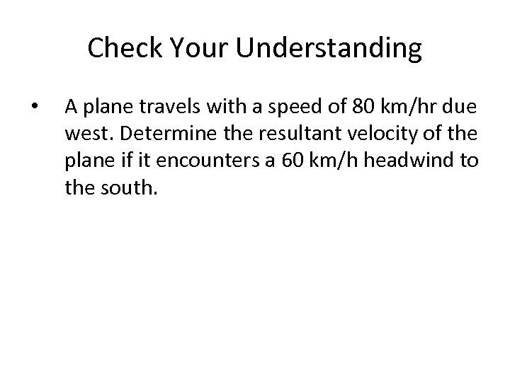 Check Your Understanding • A plane travels with a speed of 80 km/hr due