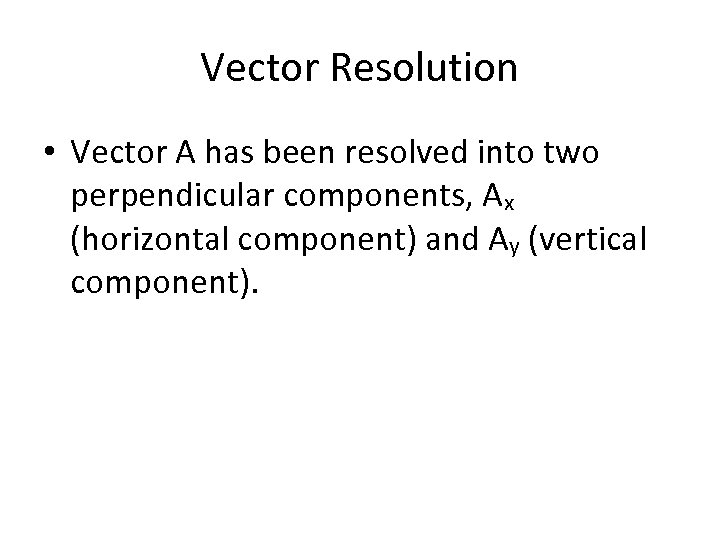 Vector Resolution • Vector A has been resolved into two perpendicular components, Ax (horizontal