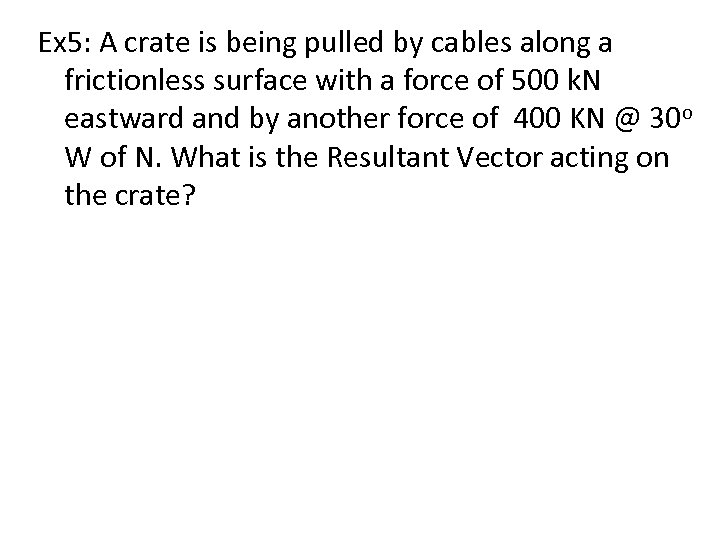 Ex 5: A crate is being pulled by cables along a frictionless surface with