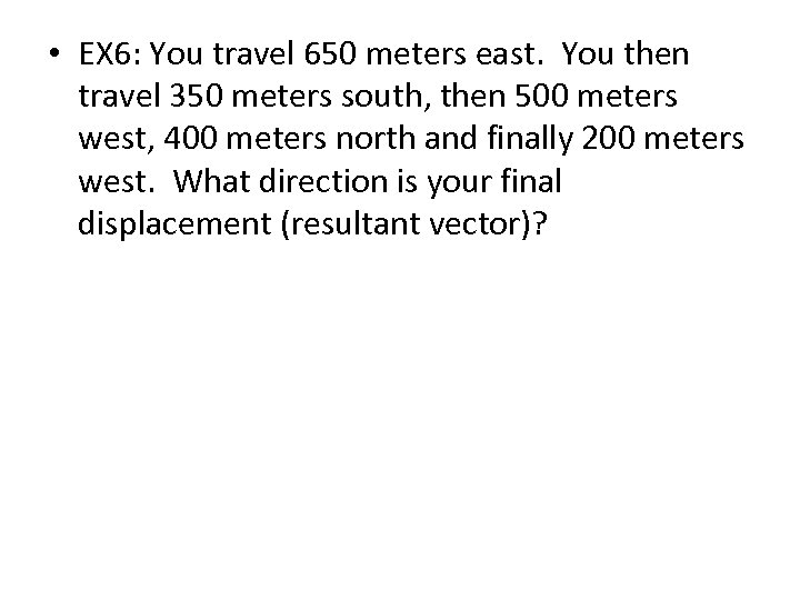 • EX 6: You travel 650 meters east. You then travel 350 meters