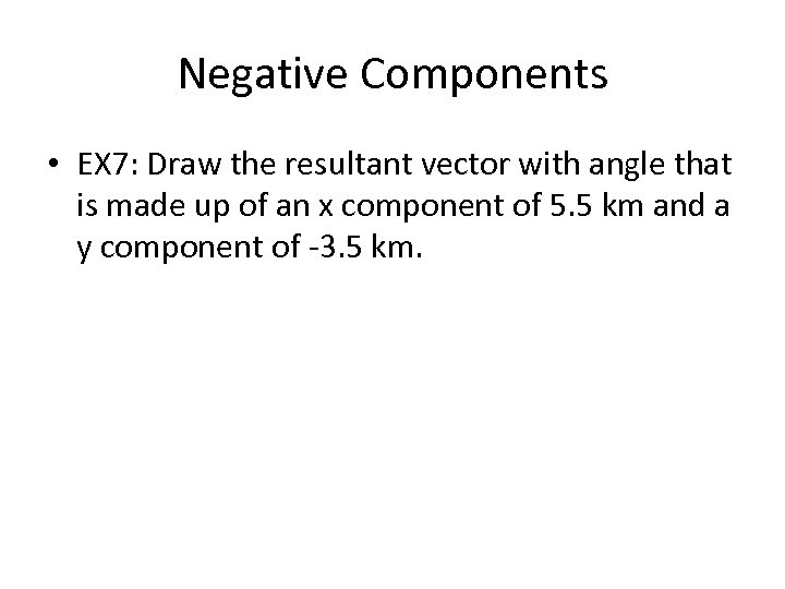 Negative Components • EX 7: Draw the resultant vector with angle that is made