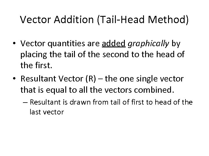 Vector Addition (Tail-Head Method) • Vector quantities are added graphically by placing the tail