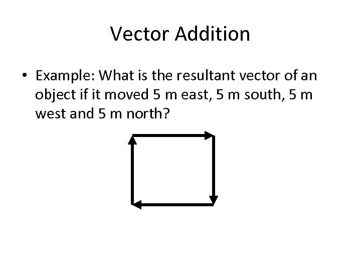 Vector Addition • Example: What is the resultant vector of an object if it