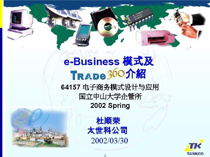 e-Business 模式及 介紹 64157 电子商务模式设计与应用 国立中山大学企管所 2002 Spring 杜顺荣 太世科公司 2002/03/30 1