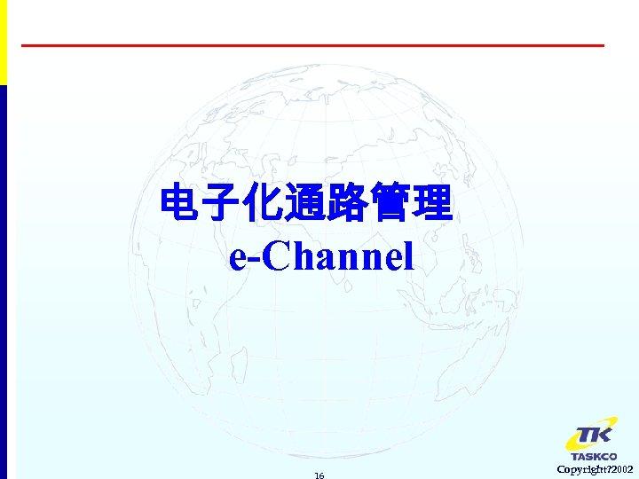 电子化通路管理 e-Channel 16 Copyright? 2002