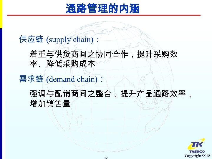 通路管理的内涵 供应链 (supply chain): 着重与供货商间之协同合作,提升采购效 率、降低采购成本 需求链 (demand chain): 强调与配销商间之整合,提升产品通路效率, 增加销售量 17 Copyright? 2002
