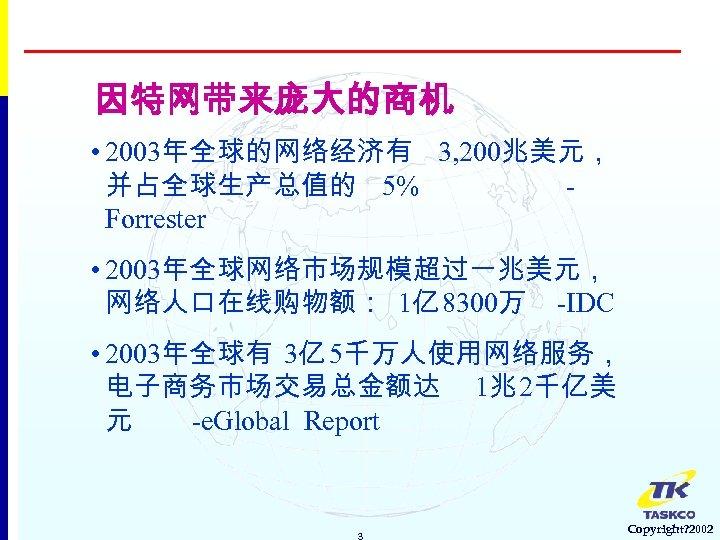 因特网带来庞大的商机 • 2003年全球的网络经济有 3, 200兆美元, 并占全球生产总值的 5% Forrester • 2003年全球网络市场规模超过一兆美元, 网络人口在线购物额: 1亿 8300万 -IDC