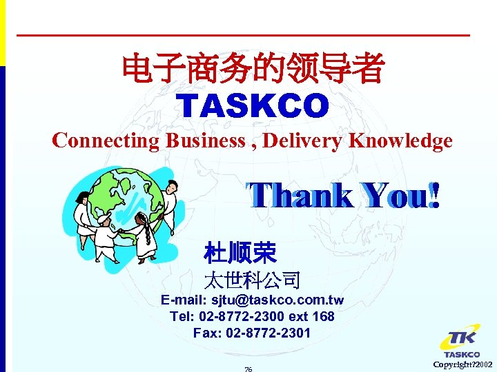 电子商务的领导者 TASKCO Connecting Business , Delivery Knowledge Thank You! 杜顺荣 太世科公司 E-mail: sjtu@taskco. com.