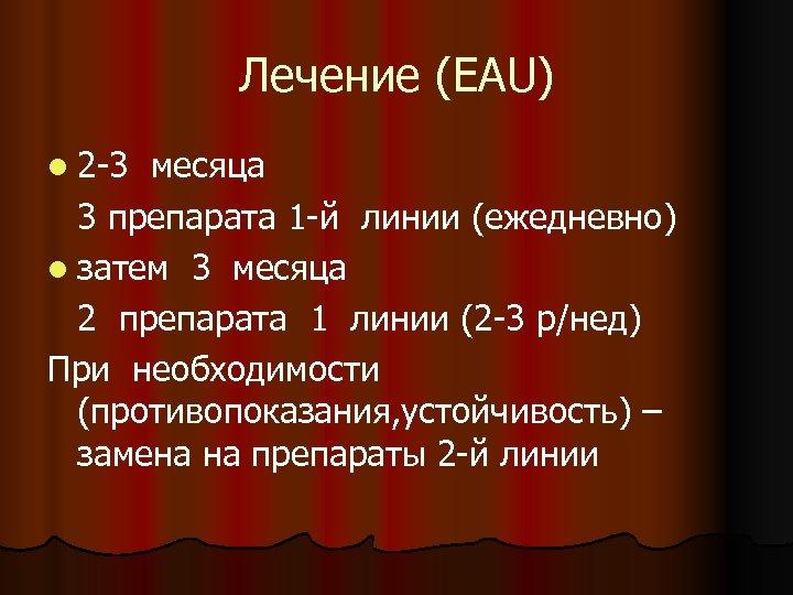 Лечение (EAU) l 2 -3 месяца 3 препарата 1 -й линии (ежедневно) l затем