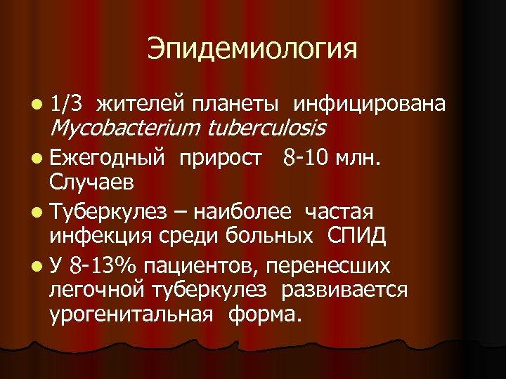 Эпидемиология l 1/3 жителей планеты инфицирована Mycobacterium tuberculosis l Ежегодный прирост 8 -10 млн.